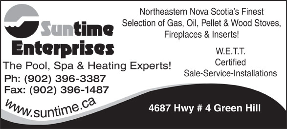 Suntime Enterprises Ltd (902-396-3387) - Annonce illustrée======= - Northeastern Nova Scotia s Finest Selection of Gas, Oil, Pellet & Wood Stoves, Fireplaces & Inserts! W.E.T.T. Certified Sale-Service-Installations Ph: (902) 396-3387 Fax: (902) 396-1487 www.suntime.ca 4687 Hwy # 4 Green Hill