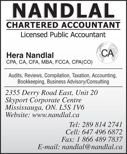 Nandlal Chartered Accountant (905-678-6263) - Annonce illustrée======= - CPA, CA, CFA, MBA, FCCA, CPA(CO) Audits, Reviews, Compilation, Taxation, Accounting, Bookkeeping, Business Advisory/Consulting 2355 Derry Road East, Unit 20 Skyport Corporate Centre Mississauga, ON. L5S 1V6 Website: www.nandlal.ca Tel: 289 814 2741 Cell: 647 496 6872 Fax: 1 866 489 7837 Hera Nandlal