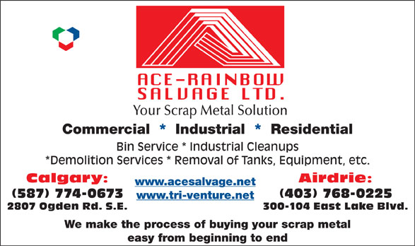 Ace Rainbow Salvage Ltd (403-265-4313) - Annonce illustrée======= - Your Scrap Metal Solution Commercial  *  Industrial  *  Residential Bin Service * Industrial Cleanups *Demolition Services * Removal of Tanks, Equipment, etc. Calgary: Airdrie: www.acesalvage.net (587) 774-0673 (403) 768-0225 www.tri-venture.net 2807 Ogden Rd. S.E. 300-104 East Lake Blvd. We make the process of buying your scrap metal easy from beginning to end