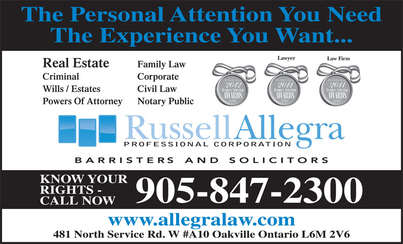 Allegra Russell (905-847-2300) - Annonce illustrée======= - The Personal Attention You Need The Experience You Want... Lawyer Law Firm Real Estate Family Law Criminal Corporate Wills / Estates Civil Law Powers Of Attorney Notary Public PROFESSIONAL CORPORATION KNOW YOUR RIGHTS - 905-847-2300 CALL NOW www.allegralaw.com 481 North Service Rd. W #A10 Oakville Ontario L6M 2V6