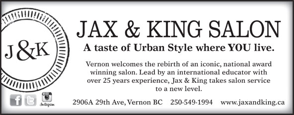 Jax & King Salon (250-549-1994) - Annonce illustrée======= - A taste of Urban Style where YOU live. Vernon welcomes the rebirth of an iconic, national award winning salon. Lead by an international educator with over 25 years experience, Jax & King takes salon service to a new level. 2906A 29th Ave, Vernon BC    250-549-1994    www.jaxandking.ca