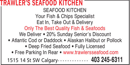 Trawler's Seafood Kitchen (403-245-6311) - Display Ad - • Deep Fried Seafood • Fully Licensed • Free Parking In Rear • www.trawlersseafood.com SEAFOOD KITCHEN Your Fish & Chips Specialist Eat In, Take Out & Delivery Only The Best Quality Fish & Seafoods We Deliver • 20% Sunday Senior's Discount • Atlantic Cod or Daddock • Alaskan Halibut or Pollock