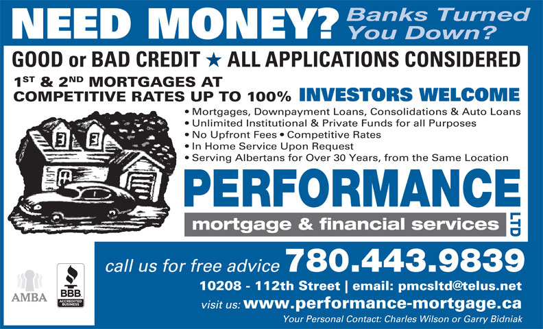 Performance Mortgage & Financial Services Ltd (780-424-2261) - Annonce illustrée======= - Banks Turned NEED MONEY? You Down? GOOD or BAD CREDIT ALL APPLICATIONS CONSIDERED ST ND 1 & 2 MORTGAGES AT INVESTORS WELCOME COMPETITIVE RATES UP TO 100% Mortgages, Downpayment Loans, Consolidations & Auto Loans Unlimited Institutional & Private Funds for all Purposes No Upfront Fees   Competitive Rates In Home Service Upon Request Serving Albertans for Over 30 Years, from the Same Location call us for free advice 780.443.9839 10208 - 112th Street visit us: www.performance-mortgage.ca Your Personal Contact: Charles Wilson or Garry Bidniak