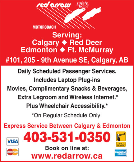 Red Arrow (403-531-0350) - Display Ad - Calgary Red Deer Edmonton Ft. McMurray #101, 205 - 9th Avenue SE, Calgary, AB Daily Scheduled Passenger Services. Includes Laptop Plug-ins Movies, Complimentary Snacks & Beverages, Extra Legroom and Wireless Internet.* Plus Wheelchair Accessibility.* *On Regular Schedule Only Express Service Between Calgary & Edmonton 403-531-0350 Book on line at: www.redarrow.ca Serving: