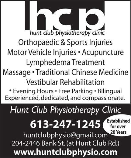 Hunt Club Physiotherapist (613-247-1245) - Display Ad - Orthopaedic & Sports Injuries Motor Vehicle Injuries   Acupuncture Lymphedema Treatment Massage   Traditional Chinese Medicine Vestibular Rehabilitation Evening Hours   Free Parking   Bilingual Experienced, dedicated, and compassionate. Hunt Club Physiotherapy Clinic Established 613-247-1245 for over 20 Years 204-2446 Bank St. (at Hunt Club Rd.) www.huntclubphysio.com Orthopaedic & Sports Injuries Motor Vehicle Injuries   Acupuncture Lymphedema Treatment Massage   Traditional Chinese Medicine Vestibular Rehabilitation Evening Hours   Free Parking   Bilingual Experienced, dedicated, and compassionate. Hunt Club Physiotherapy Clinic Established 613-247-1245 for over 20 Years 204-2446 Bank St. (at Hunt Club Rd.) www.huntclubphysio.com