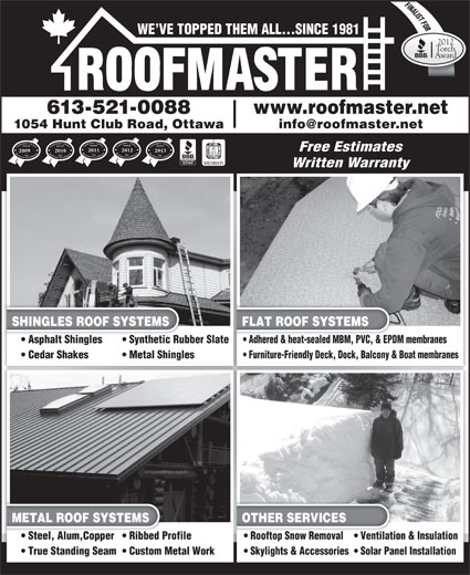 Roofmaster Ottawa Inc (613-521-0088) - Annonce illustrée======= - FINALIST FORORO Customers  Choice Award Business Excellence For Customers  Choice Award Business Excellence ForCustomers  Choice Award Business Excellence For Free Estimates 2011 2012 2013 20102009 MEMBER Written Warranty SHINGLES ROOF SYSTEMS Customers  Choice Award Business Excellence For FLAT ROOF SYSTEMS Asphalt Shingles Synthetic Rubber Slate  Asphalt Shinglesic Rubber Slate Adhered & heat-sealed MBM, PVC, & EPDM membranes  Adhered & heat-sealed MBM, PVC, & EPD Metal Shingles Furniture-Friendly Deck, Dock, Balcony & Boat membranes METAL ROOF SYSTEMS OTHER SERVICES Steel, Alum,Copper  Ribbed Profile  Steel, Alum,Copper  Ribbed Pro Rooftop Snow Removal Ventilation & Insulation  Rooftop Snow Removal Ventilatio True Standing Seam  Custom Metal WorkWork Skylights & Accessories  Solar Panel Installation Cedar Shakes WE VE TOPPED THEM ALL...SINCE 1981 2012 Torch Award 613-521-0088 www.roofmaster.net