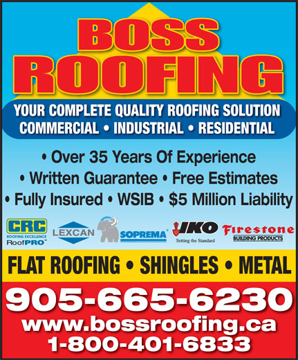 Boss Roofing (905-665-6230) - Display Ad - YOUR COMPLETE QUALITY ROOFING SOLUTION COMMERCIAL   INDUSTRIAL   RESIDENTIAL Over 35 Years Of Experience Written Guarantee   Free Estimates Fully Insured   WSIB   $5 Million Liability FLAT ROOFING   SHINGLES   METAL 905-665-6230 www.bossroofing.ca 1-800-401-6833