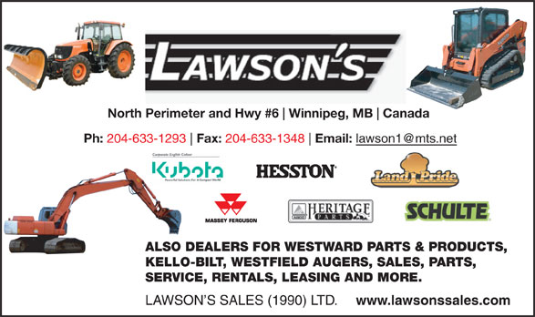 Lawson's Sales (1990) Ltd (204-633-1293) - Annonce illustrée======= - North Perimeter and Hwy #6 Winnipeg, MB Canada Ph: 204-633-1293 Fax: 204-633-1348 Email: ALSO DEALERS FOR WESTWARD PARTS & PRODUCTS, KELLO-BILT, WESTFIELD AUGERS, SALES, PARTS, SERVICE, RENTALS, LEASING AND MORE. LAWSON S SALES (1990) LTD. www.lawsonssales.com North Perimeter and Hwy #6 Winnipeg, MB Canada Ph: 204-633-1293 Fax: 204-633-1348 Email: ALSO DEALERS FOR WESTWARD PARTS & PRODUCTS, KELLO-BILT, WESTFIELD AUGERS, SALES, PARTS, SERVICE, RENTALS, LEASING AND MORE. LAWSON S SALES (1990) LTD. www.lawsonssales.com