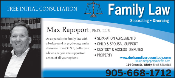 Rapoport Max-Family Lawyer (905-668-1712) - Annonce illustrée======= - advice, analysis and supportive action of all your options. www.durhamdivorcecustody.com 114 Green St., Whitby PROPERTY (Brock & Dundas) FREE INITIAL CONSULTATION Family Law Separating   Divorcing , Ph.D., LL.B. Max Rapoport SEPARATION AGREEMENTS As a specialist in family law with a background in psychology and a CHILD & SPOUSAL SUPPORT doctorate from O.I.S.E, I offer you CUSTODY & ACCESS  DISPUTES 905-668-1712