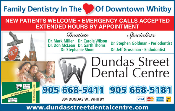 Dundas Street Dental Centre (905-668-5411) - Annonce illustrée======= - Dr. Jeff Grossman - Endodontist Dr. Stephanie Shum Dundas Street Dental Centre Hwy 12/Brock St All Saints Church 905 668-5411905 668-5181 Dundas St/Hwy 2 Whi tby Public 304 DUNDAS W., WHITBY Library www.dundasstreetdentalcentre.com SpecialistsDentists Family Dentistry In The       Of Downtown Whitbye       O NEW PATIENTS WELCOME   EMERGENCY CALLS ACCEPTED EXTENDED HOURS BY APPOINTMENT Dr. Mark MillerDr. Carole Wilson Dr. Stephen Goldman - Periodontist Dr. Don McLeanDr. Garth Thoms