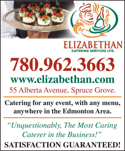 Elizabethan Catering Services Ltd (780-962-3663) - Display Ad - 780.962.3663 www.elizabethan.comzabethan.com 55 Alberta Avenue, Spruce Grove.venue, Spruce Grove. Catering for any event, with any menu, any event, with any menu, anywhere in the Edmonton Area.in the Edmonton Area. Unquestionably, The Most Caringbl The Mt Cari Caterer in the Business! SATISFACTION GUARANTEED!