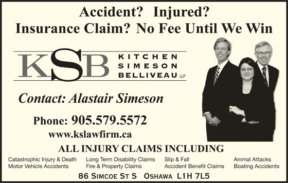 Alastair H Simeson (905-579-5572) - Display Ad - KITC HEN SIMESO BELLIVEAU LLP Catastrophic Injury & Death Slip & FallLong Term Disability Claims Animal Attacks Motor Vehicle Accidents Accident Benefit ClaimsFire & Property Claims Boating Accidents 86 SIMCOE ST S   OSHAWA  L1H 7L5