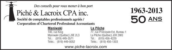 Piché & Lacroix CPA inc. (819-449-3571) - Annonce illustrée======= - Des conseils pour vous mener à bon port 1963-2013 ans 50 La PêcheManiwaki 77, rue Principale Est, Bureau 1140, rue King La Pêche (Québec) J0X 2W0Maniwaki (Québec) J9E 2L3 Tél.:    (819) 456-4229Tél.:    (819) 449-3571 Téléc.:   (819) 456-1303Téléc.:   (819) 449-0052 www.piche-lacroix.com