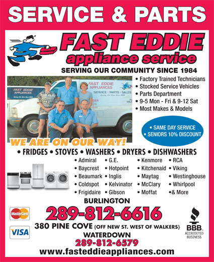 Fast Eddie Appliance Service & Parts (905-333-1984) - Annonce illustrée======= - SERVICE & PARTS SERVING OUR COMMUNITY SINCE 1984 Factory Trained Technicians Stocked Service Vehicles Parts Department 9-5 Mon - Fri & 9-12 Sat Most Makes & Models Frigidaire Moffat  Gibson & More BURLINGTON 289-812-6616 380 PINE COVE (OFF NEW ST. WEST OF WALKERS) WATERDOWN 289-812-6579 www.fasteddieappliances.com SAME DAY SERVICE SENIORS 10% DISCOUNT FRIDGES   STOVES   WASHERS   DRYERS   DISHWASHERS Admiral Kenmore  G.E. RCA Baycrest Kitchenaid  Hotpoint Viking Beaumark Maytag  Inglis Westinghouse Coldspot McClary  Kelvinator Whirlpool SERVICE & PARTS SERVING OUR COMMUNITY SINCE 1984 Factory Trained Technicians Stocked Service Vehicles Parts Department 9-5 Mon - Fri & 9-12 Sat Most Makes & Models Frigidaire Moffat  Gibson & More BURLINGTON 289-812-6616 380 PINE COVE (OFF NEW ST. WEST OF WALKERS) WATERDOWN 289-812-6579 www.fasteddieappliances.com SAME DAY SERVICE SENIORS 10% DISCOUNT FRIDGES   STOVES   WASHERS   DRYERS   DISHWASHERS Admiral Kenmore  G.E. RCA Baycrest Kitchenaid  Hotpoint Viking Beaumark Maytag  Inglis Westinghouse Coldspot McClary  Kelvinator Whirlpool
