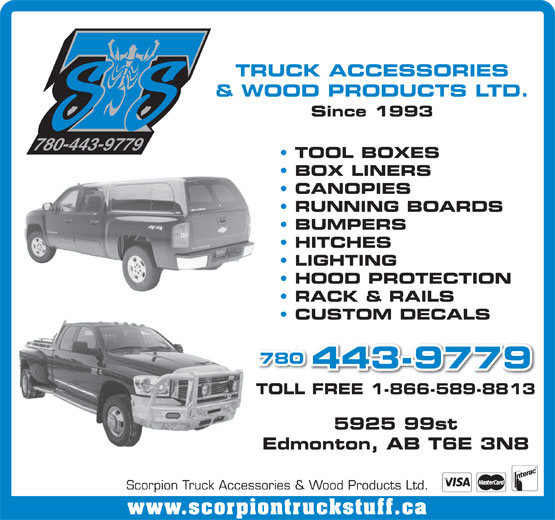 Scorpion Truck Accessories & Wood Products Ltd (780-448-1464) - Display Ad - BUMPERS HITCHES LIGHTING HOOD PROTECTION RACK & RAILS CUSTOM DECALS 780 443-9779 TOLL FREE 1-866-589-8813 5925 99st Edmonton, AB T6E 3N8 Scorpion Truck Accessories & Wood Products Ltd. www.scorpiontruckstuff.ca TRUCK ACCESSORIES & WOOD PRODUCTS LTD. Since 1993 780-443-9779 TOOL BOXES BOX LINERS CANOPIES RUNNING BOARDS