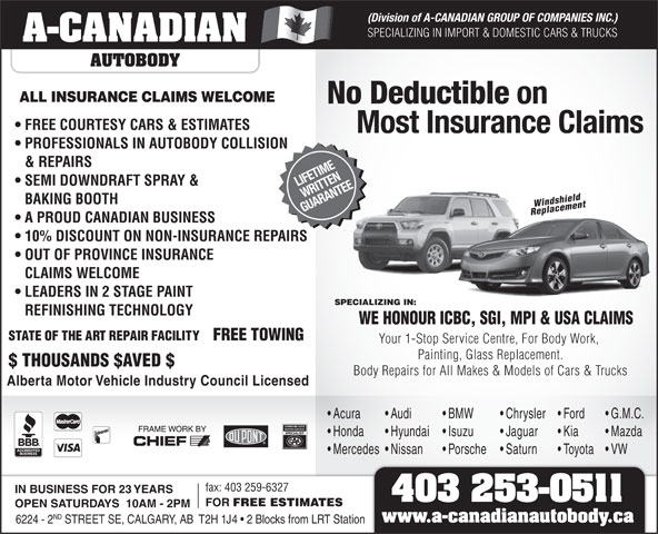 A-Canadian Autobody (403-253-0511) - Display Ad - (Division of A-CANADIAN GROUP OF COMPANIES INC.) SPECIALIZING IN IMPORT & DOMESTIC CARS & TRUCKS A-CANADIAN AUTOBODY ALL INSURANCE CLAIMS WELCOME No Deductible on FREE COURTESY CARS & ESTIMATES Most Insurance Claims PROFESSIONALS IN AUTOBODY COLLISION & REPAIRS SEMI DOWNDRAFT SPRAY & LIFETIME WRITTEN BAKING BOOTH Windshield GUARANTEE Replacement A PROUD CANADIAN BUSINESS 10% DISCOUNT ON NON-INSURANCE REPAIRS OUT OF PROVINCE INSURANCE CLAIMS WELCOME LEADERS IN 2 STAGE PAINT SPECIALIZING IN: REFINISHING TECHNOLOGY WE HONOUR ICBC, SGI, MPI & USA CLAIMS STATE OF THE ART REPAIR FACILITY FREE TOWING Your 1-Stop Service Centre, For Body Work, Painting, Glass Replacement. $ THOUSANDS $AVED $ Body Repairs for All Makes & Models of Cars & Trucks Alberta Motor Vehicle Industry Council Licensed Acura Audi BMW Chrysler Ford G.M.C. Honda Hyundai Isuzu Jaguar FOR Kia Mazda Mercedes  Nissan Porsche Saturn Toyota VW fax: 403 259-6327 IN BUSINESS FOR 23 YEARS 403 253-0511 FREE ESTIMATES OPEN SATURDAYS  10AM - 2PM ND 6224 - 2 STREET SE, CALGARY, AB  T2H 1J4   2 Blocks from LRT Station www.a-canadianautobody.ca