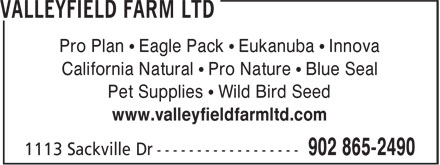 Valleyfield Farm Ltd (902-865-2490) - Display Ad - Pro Plan • Eagle Pack • Eukanuba • Innova California Natural • Pro Nature • Blue Seal Pet Supplies • Wild Bird Seed www.valleyfieldfarmltd.com Pro Plan • Eagle Pack • Eukanuba • Innova California Natural • Pro Nature • Blue Seal Pet Supplies • Wild Bird Seed www.valleyfieldfarmltd.com