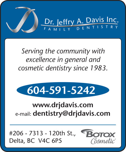 Davis Jeffry A Dr Inc (604-591-5242) - Display Ad - Dr.Jeffry A.Davis Inc.FAMILYDENTISTRY Serving the community with excellence in general and cosmetic dentistry since 1983. 604-591-5242 www.drjdavis.com e-mail: #206 - 7313 - 120th St., Delta, BC  V4C 6P5
