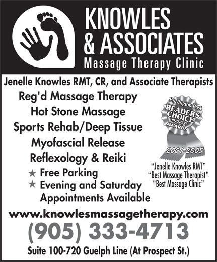 Knowles & Associates Massage Therapy Clinic (905-333-4713) - Annonce illustrée======= - Best Massage Therapist Best Massage Clinic Evening and Saturday Appointments Available www.knowlesmassagetherapy.com (905) 333-4713 Suite 100-720 Guelph Line (At Prospect St.) Jenelle Knowles RMT, CR, and Associate Therapists Reg'd Massage Therapy Hot Stone Massage Sports Rehab/Deep Tissue 2001-2008 20082008 Myofascial Release Jenelle Knowles RMT Reflexology & Reiki Free Parking
