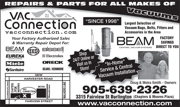 The Vac Connection (905-639-2326) - Display Ad - SINCE 1998 Largest Selection of Vacuum Bags, Belts, Filters and Accessories in the Area FACTORY Your Factory Authorized Sales SAVINGS & Warranty Repair Depot For: DIRECT TO YOU 24/7 Online orVisit us In In-Home   I Store! Service & CentralServ Vacuum InstallationVacu Shop Doug & Moira Smith - OwnersDoug & Moira METRO SK 905-639-232690563923 (Chapters & Moores Plaza) CUMBERLAND 3315 Fairview St Burlington www.vacconnection.com REPAIRS & PARTS FOR ALL MAKES OF