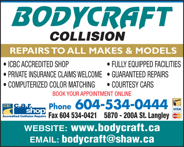 Body Craft Collision (604-534-0444) - Annonce illustrée======= - REPAIRS TO ALL MAKES & MODELS ICBC ACCREDITED SHOP FULLY EQUIPPED FACILITIES PRIVATE INSURANCE CLAIMS WELCOME  GUARANTEED REPAIRS COMPUTERIZED COLOR MATCHING COURTESY CARS BOOK YOUR APPOINTMENT ONLINE Phone604-534-0444 5870 - 200A St. LangleyFax 604 534-0421 WEBSITE: www.bodycraft.ca EMAIL: