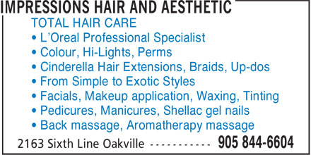 Impressions Hair And Aesthetic (905-844-6604) - Annonce illustrée======= - TOTAL HAIR CARE • L'Oreal Professional Specialist • Colour, Hi-Lights, Perms • Cinderella Hair Extensions, Braids, Up-dos • From Simple to Exotic Styles • Facials, Makeup application, Waxing, Tinting • Pedicures, Manicures, Shellac gel nails • Back massage, Aromatherapy massage