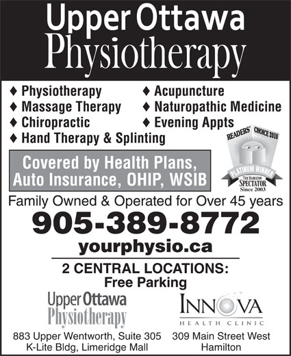 Upper Ottawa Physiotherapy (905-389-8772) - Display Ad - © © © Acupuncture Physiotherapy Naturopathic Medicine Massage Therapy © © Chiropractic © Evening Appts 2010 © Hand Therapy & Splinting Covered by Health Plans, Auto Insurance, OHIP, WSIB Since 2003 Family Owned & Operated for Over 45 years 905-389-8772 yourphysio.ca 2 CENTRAL LOCATIONS: Free Parking 309 Main Street West883 Upper Wentworth, Suite 305 HamiltonK-Lite Bldg, Limeridge Mall