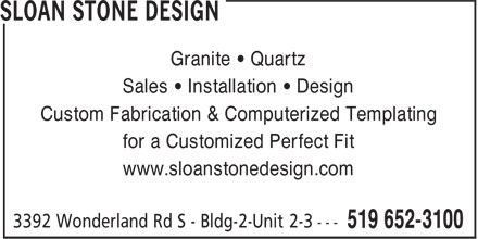 Sloan Stone Design (519-652-3100) - Display Ad - Custom Fabrication & Computerized Templating Sales • Installation • Design for a Customized Perfect Fit www.sloanstonedesign.com Granite • Quartz Granite • Quartz Sales • Installation • Design Custom Fabrication & Computerized Templating for a Customized Perfect Fit www.sloanstonedesign.com