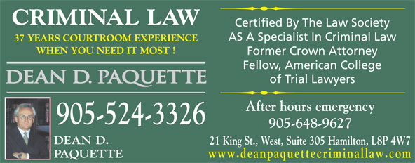 Paquette Dean D & Associate (905-524-3326) - Annonce illustrée======= - CRIMINAL LAW Certified By The Law Society AS A Specialist In Criminal Law 37 YEARS COURTROOM EXPERIENCE WHEN YOU NEED IT MOST ! Former Crown Attorney Fellow, American College of Trial Lawyers After hours emergency 905-524-3326 905-648-9627 DEAN D. 21 King St., West, Suite 305 Hamilton, L8P 4W7 PAQUETTE www.deanpaquettecriminallaw.com