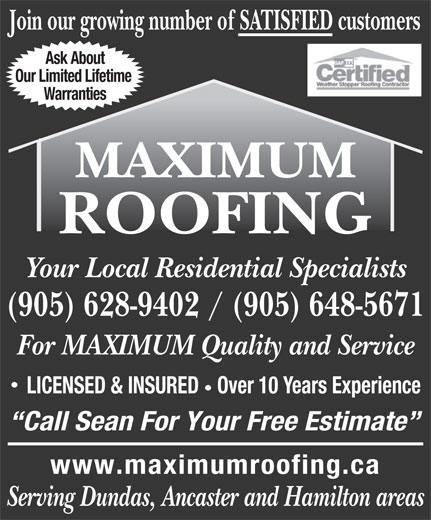 Maximum Roofing (905-628-9402) - Annonce illustrée======= - (905) 628-9402 / (905) 648-5671 For MAXIMUM Quality and Service LICENSED & INSURED   Over 10 Years Experience Call Sean For Your Free Estimate www.maximumroofing.ca Serving Dundas, Ancaster and Hamilton areas Join our growing number of SATISFIED customers Ask About Warranties MAXIMUM ROOFING Your Local Residential Specialists Our Limited Lifetime