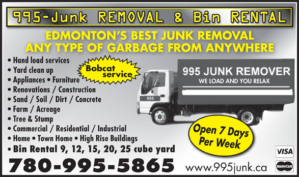 995 Junk Removal (780-995-5865) - Annonce illustrée======= - 995-Junk REMOVAL & Bin RENTAL EDMONTON S BEST JUNK REMOVALEDMONTON S BEST JUNK REMOVAL ANY TYPE OF GARBAGE FROM ANYWHERE Hand load servicesand load services Bobcat Yard clean up service Appliances   Furniture WE LOAD AND YOU RELAX Renovations / Construction Sand / Soil / Dirt / Concrete Farm / Acreage Tree & Stump Commercial / Residential / Industrial Open 7 Days Home   Town Home   High Rise Buildings Per Week Bin Rental 9, 12, 15, 20, 25 cube yard www.995junk.ca 780-995-5865