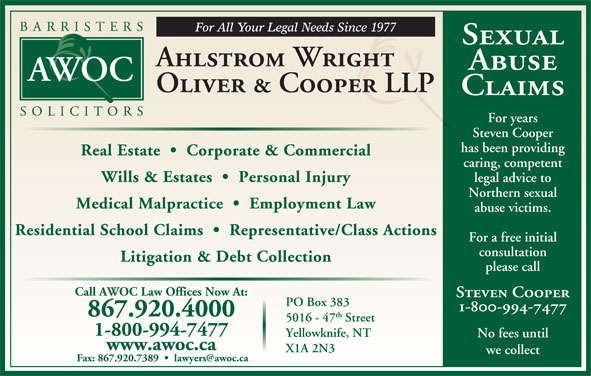 Ahlstrom Wright Oliver & Cooper (867-920-4000) - Annonce illustrée======= - Medical Malpractice     Employment Law Sexual Ahlstrom Wright Abuse Oliver & Cooper LLP Claims For years Steven Cooper has been providing Real Estate     Corporate & Commercial caring, competent legal advice to Wills & Estates     Personal Injury Northern sexual abuse victims. Residential School Claims     Representative/Class Actions For a free initial consultation Litigation & Debt Collection please call Call AWOC Law Offices Now At: Steven Cooper PO Box 383 1-800-994-7477 867.920.4000 th 5016 - 47 Street 1-800-994-7477 Yellowknife, NT No fees until www.awoc.ca X1A 2N3 we collect
