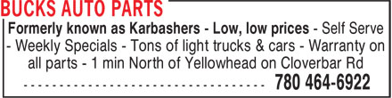 Bucks Auto Parts (780-464-6922) - Annonce illustrée======= - Formerly known as Karbashers - Low, low prices - Self Serve - Weekly Specials - Tons of light trucks & cars - Warranty on all parts - 1 min North of Yellowhead on Cloverbar Rd Formerly known as Karbashers - Low, low prices - Self Serve - Weekly Specials - Tons of light trucks & cars - Warranty on all parts - 1 min North of Yellowhead on Cloverbar Rd