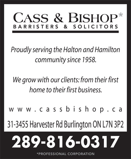 Cass & Bishop (905-632-7744) - Display Ad - Proudly serving the Halton and Hamilton community since 1958. We grow with our clients: from their first home to their first business. www.cassbishop.c 31-3455 Harvester Rd Burlington ON L7N 3P2 289-816-0317 Proudly serving the Halton and Hamilton community since 1958. We grow with our clients: from their first home to their first business. www.cassbishop.c 31-3455 Harvester Rd Burlington ON L7N 3P2 289-816-0317
