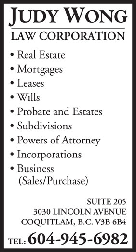 Wong Judy Law Corp (604-945-6982) - Display Ad - Subdivisions Powers of Attorney Incorporations Business (Sales/Purchase) SUITE 205 3030 LINCOLN AVENUE COQUITLAM, B.C. V3B 6B4 TEL: 604-945-6982 JUDY WONG LAW CORPORATION Real Estate Mortgages Leases Wills Probate and Estates