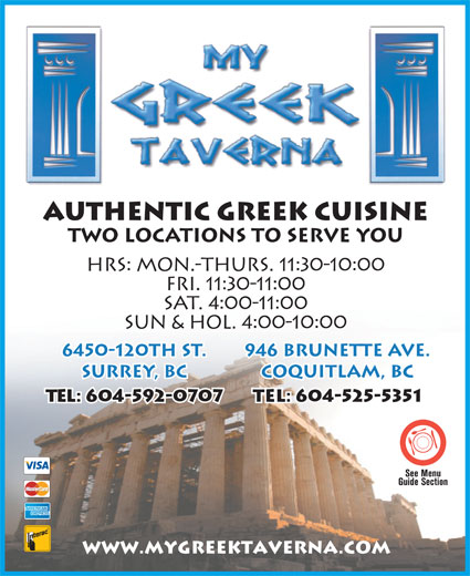 My Greek Taverna (604-525-5351) - Display Ad - Authentic Greek Cuisine TWO LOCATIONS TO SERVE YOU HRS: MON.-THURS. 11:30-10:00 FRI. 11:30-11:00 SAT. 4:00-11:00 SUN & HOL. 4:00-10:00 6450-120th St. 946 Brunette Ave. Surrey, BC Coquitlam, BC Tel: 604-592-0707 Tel: 604-525-5351 www.mygreektaverna.com