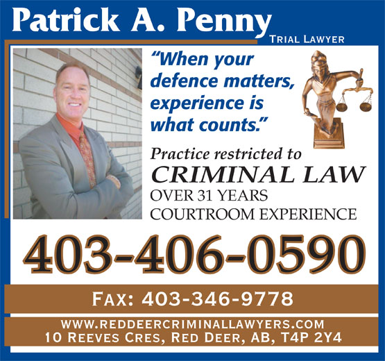 Penny Patrick A (403-342-9595) - Annonce illustrée======= - Trial Lawyer When your defence matters, experience is what counts. Practice restricted to CRIMINAL LAW OVER 31 YEARS COURTROOM EXPERIENCE 403-406-0590 Fax: 403-346-9778 www.reddeercriminallawyers.com 10 Reeves Cres, Red Deer, AB, T4P 2Y4