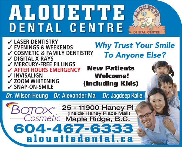 Alouette Dental Centre (604-467-6333) - Display Ad - DENTAL CENTRE LASER DENTISTRY Why Trust Your Smile EVENINGS & WEEKENDS COSMETIC & FAMILY DENTISTRY To Anyone Else? DIGITAL X-RAYS MERCURY-FREE FILLINGS New Patients AFTER HOURS EMERGENCY INVISALIGN Welcome! ZOOM WHITENING (Including Kids) ALOUETTE SNAP-ON-SMILE Dr . Wilson Heung Dr . Alexander Ma Dr . Jagdeep Kaile 25 - 11900 Haney Pl (Inside Haney Place Mall) Maple Ridge, B.C. 604-467-6333 alouettedental.ca ALOUETTE DENTAL CENTRE LASER DENTISTRY Why Trust Your Smile EVENINGS & WEEKENDS COSMETIC & FAMILY DENTISTRY To Anyone Else? DIGITAL X-RAYS MERCURY-FREE FILLINGS New Patients AFTER HOURS EMERGENCY INVISALIGN Welcome! ZOOM WHITENING (Including Kids) SNAP-ON-SMILE Dr . Wilson Heung Dr . Alexander Ma Dr . Jagdeep Kaile 25 - 11900 Haney Pl (Inside Haney Place Mall) Maple Ridge, B.C. 604-467-6333 alouettedental.ca