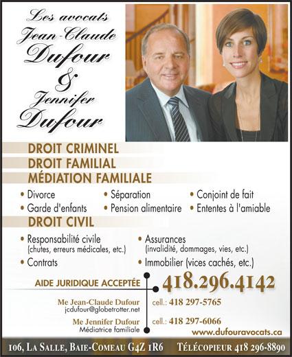 Jean-Claude Dufour (418-296-4142) - Annonce illustrée======= - Les avocatsLes avocats JeanClaudeJean-Claude Dufour & Jennifer Jennifer Dufour DROIT CRIMINEL DROIT FAMILIAL MÉDIATION FAMILIALE Divorce Conjoint de fait  Séparation Garde d'enfants Ententes à l'amiable  Pension alimentaire DROIT CIVIL Responsabilité civile Assurances (invalidité, dommages, vies, etc.) (chutes, erreurs médicales, etc.) Contrats Immobilier (vices cachés, etc.) AIDE JURIDIQUE ACCEPTÉE Me Jean-Claude Dufour cell.: 418 297-5765 cell.: 418 297-6066 Me Jennifer Dufour Médiatrice familiale www.dufouravocats.ca 106, La Salle, Baie-Comeau G4Z 1R6      Télécopieur 418 296-8890 418.296.4142 Les avocatsLes avocats JeanClaudeJean-Claude Dufour & Jennifer Jennifer DROIT CRIMINEL DROIT FAMILIAL MÉDIATION FAMILIALE Divorce Conjoint de fait  Séparation Garde d'enfants Ententes à l'amiable  Pension alimentaire DROIT CIVIL Responsabilité civile Assurances (invalidité, dommages, vies, etc.) (chutes, erreurs médicales, etc.) Contrats Immobilier (vices cachés, etc.) AIDE JURIDIQUE ACCEPTÉE Me Jean-Claude Dufour cell.: 418 297-5765 cell.: Dufour 418 297-6066 Me Jennifer Dufour Médiatrice familiale www.dufouravocats.ca 106, La Salle, Baie-Comeau G4Z 1R6      Télécopieur 418 296-8890 418.296.4142