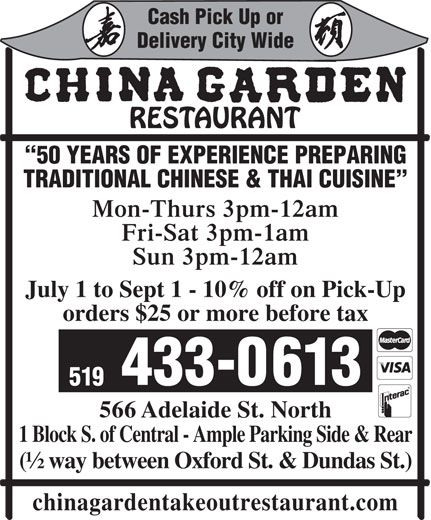 China Garden (519-433-0613) - Display Ad - Cash Pick Up or Cash Pick Up or Delivery City Wide 50 YEARS OF EXPERIENCE PREPARING TRADITIONAL CHINESE & THAI CUISINE Mon-Thurs 3pm-12am Fri-Sat 3pm-1am Sun 3pm-12am July 1 to Sept 1 - 10% off on Pick-Up orders $25 or more before tax 433-0613 519 566 Adelaide St. North 1 Block S. of Central - Ample Parking Side & Rear (½ way between Oxford St. & Dundas St.) Delivery City Wide 50 YEARS OF EXPERIENCE PREPARING TRADITIONAL CHINESE & THAI CUISINE Mon-Thurs 3pm-12am Fri-Sat 3pm-1am Sun 3pm-12am July 1 to Sept 1 - 10% off on Pick-Up orders $25 or more before tax 433-0613 519 566 Adelaide St. North 1 Block S. of Central - Ample Parking Side & Rear (½ way between Oxford St. & Dundas St.) chinagardentakeoutrestaurant.com chinagardentakeoutrestaurant.com