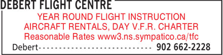 Debert Flight Centre (902-662-2228) - Display Ad - YEAR ROUND FLIGHT INSTRUCTION AIRCRAFT RENTALS, DAY V.F.R. CHARTER Reasonable Rates www3.ns.sympatico.ca/tfc YEAR ROUND FLIGHT INSTRUCTION AIRCRAFT RENTALS, DAY V.F.R. CHARTER Reasonable Rates www3.ns.sympatico.ca/tfc