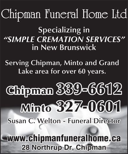 Chipman Funeral Home Ltd (506-339-6612) - Annonce illustrée======= - in New Brunswick Chipman Funeral Home Ltd Specializing in SIMPLE CREMATION SERVICES Serving Chipman, Minto and Grand Lake area for over 60 years. Chipman 339-6612 Minto 327-0601 Susan C. Welton - Funeral Director www.chipmanfuneralhome.ca 28 Northrup Dr, Chipman