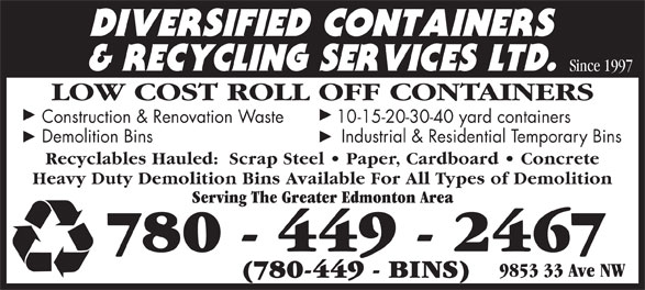 Diversified Containers & Recycling Services Ltd (780-449-2467) - Annonce illustrée======= - Demolition Bins     Industrial & Residential Temporary Bins Recyclables Hauled:  Scrap Steel   Paper, Cardboard   Concrete Heavy Duty Demolition Bins Available For All Types of Demolition Serving The Greater Edmonton Area 780 - 449 - 2467 9853 33 Ave NW (780-449 - BINS) Since 1997 LOW COST ROLL OFF CONTAINERS Construction & Renovation Waste 1 0-15-20-30-40 yard containers Demolition Bins     Industrial & Residential Temporary Bins Recyclables Hauled:  Scrap Steel   Paper, Cardboard   Concrete Heavy Duty Demolition Bins Available For All Types of Demolition Serving The Greater Edmonton Area 780 - 449 - 2467 9853 33 Ave NW (780-449 - BINS) Since 1997 LOW COST ROLL OFF CONTAINERS Construction & Renovation Waste 1 0-15-20-30-40 yard containers
