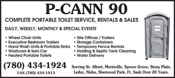 P-Cann 90 (780-434-1924) - Display Ad - Leduc, Nisku, Sherwood Park, Ft. Sask Over 20 Years. FAX (780) 434-1913 90P-CANN COMPLETE PORTABLE TOILET SERVICE, RENTALS & SALES DAILY, WEEKLY, MONTHLY & SPECIAL EVENTS Site Offices / Trailers Wheel Chair Units Storage Containers Executive Restroom Trailers Temporary Fence Rentals Hand Wash Units & Portable Sinks Holding & Septic Tank Cleaning Washcars & Sani Car Water Delivery Heated Portable Toilets (780) 434-1924 Serving St. Albert, Morinville, Spruce Grove, Stony Plain,
