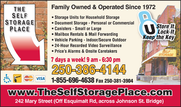 Self Storage Place (250-386-4144) - Annonce illustrée======= - Storage Units for Household Storage Family Owned & Operated Since 1972nce 1972 Document Storage - Personal or Commercial Store It Canisters - Small or Large Lock It Mailbox Rentals & Mail Forwarding Keep the Key Vehicle Parking - Indoor/Secure Outdoor 24-Hour Recorded Video Surveillance Price s Alarms & Onsite Caretakers 7 days a week! 9 am - 6:30 pm 250-386-4144 1-855-696-4638 Fax 250-381-3904 www.TheSelfStoragePlace.com 242 Mary Street (Off Esquimalt Rd, across Johnson St. Bridge)