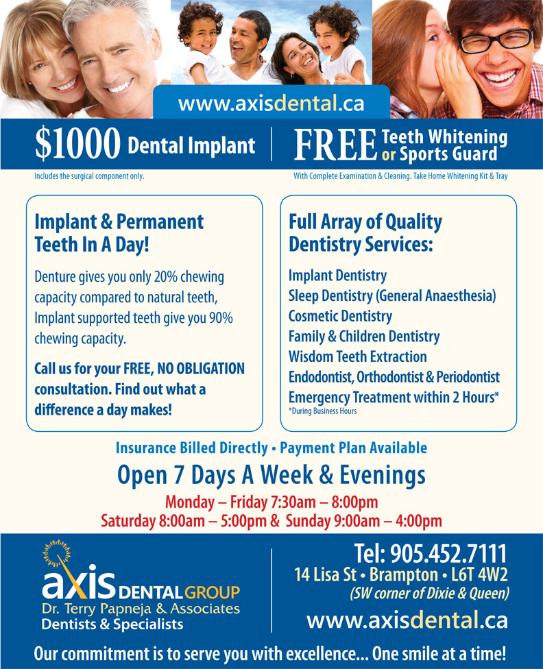 Axis Dental Group-Dr Terry Papneja & Associates (905-452-7111) - Annonce illustrée======= - www.axisdental.ca Teeth Whitening Dental Implant $1000 FREE or Sports Guard With Complete Examination & Cleaning. Take Home Whitening Kit & TrayIncludes the surgical component only. Implant & Permanent Full Array of Quality Dentistry Services: Teeth In A Day! Implant Dentistry Denture gives you only 20% chewing Sleep Dentistry (General Anaesthesia) capacity compared to natural teeth, Cosmetic Dentistry Implant supported teeth give you 90% Family & Children Dentistry chewing capacity. Wisdom Teeth Extraction Call us for your FREE, NO OBLIGATION Endodontist, Orthodontist & Periodontist consultation. Find out what a Emergency Treatment within 2 Hours *During Business Hours Insurance Billed Directly   Payment Plan Available Open 7 Days A Week & Evenings Monday - Friday 7:30am - 8:00pm Saturday 8:00am - 5:00pm &  Sunday 9:00am - 4:00pm Tel: 905.452.7111 14 Lisa St   Brampton   L6T 4W2 (SW corner of Dixie & Queen) www.axisdental.ca Our commitment is to serve you with excellence... One smile at a time!