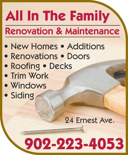 All In The Family Renovation & Maintenance (902-223-4053) - Annonce illustrée======= - Renovation & Maintenance All In The Family New Homes   Additions Renovations   Doors Trim Work Roofing   Decks Windows Siding 902-223-4053 24 Ernest Ave.