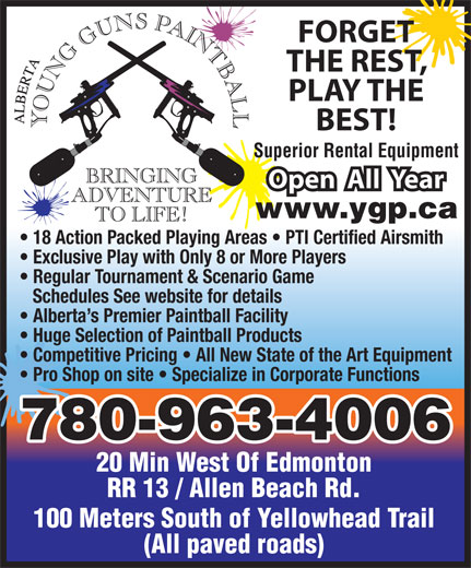 Alberta Young Guns Paintball (780-963-4006) - Annonce illustrée======= - 18 Action Packed Playing Areas   PTI Certified Airsmith Exclusive Play with Only 8 or More Players Regular Tournament & Scenario Game Schedules See website for details Alberta s Premier Paintball Facility Huge Selection of Paintball Products Competitive Pricing   All New State of the Art Equipment Pro Shop on site   Specialize in Corporate Functions 780-963-4006 20 Min West Of Edmonton RR 13 / Allen Beach Rd. 100 Meters South of Yellowhead Trail (All paved roads) FORGET THE REST, PLAY THE BEST! Superior Rental Equipment Open  All  Year www.ygp.ca 18 Action Packed Playing Areas   PTI Certified Airsmith Exclusive Play with Only 8 or More Players Regular Tournament & Scenario Game Schedules See website for details Alberta s Premier Paintball Facility Huge Selection of Paintball Products Competitive Pricing   All New State of the Art Equipment Pro Shop on site   Specialize in Corporate Functions 780-963-4006 20 Min West Of Edmonton RR 13 / Allen Beach Rd. 100 Meters South of Yellowhead Trail (All paved roads) FORGET THE REST, PLAY THE BEST! Superior Rental Equipment Open  All  Year www.ygp.ca
