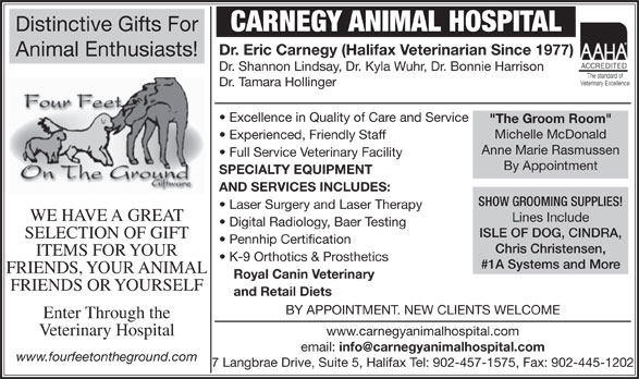 "Carnegy Animal Hospital Limited (902-457-1575) - Annonce illustrée======= - Pennhip Certification Chris Christensen, Distinctive Gifts For CARNEGY ANIMAL HOSPITAL Dr. Eric Carnegy (Halifax Veterinarian Since 1977) Animal Enthusiasts! Dr. Shannon Lindsay, Dr. Kyla Wuhr, Dr. Bonnie Harrison Dr. Tamara Hollinger Excellence in Quality of Care and Service ""The Groom Room"" Michelle McDonald Experienced, Friendly Staff Anne Marie Rasmussen Full Service Veterinary Facility By Appointment SPECIALTY EQUIPMENT AND SERVICES INCLUDES: SHOW GROOMING SUPPLIES! Laser Surgery and Laser Therapy WE HAVE A GREAT Lines Include Digital Radiology, Baer Testing ISLE OF DOG, CINDRA, SELECTION OF GIFT ITEMS FOR YOUR K-9 Orthotics & Prosthetics #1A Systems and More FRIENDS, YOUR ANIMAL Royal Canin Veterinary FRIENDS OR YOURSELF and Retail Diets BY APPOINTMENT. NEW CLIENTS WELCOME Enter Through the www.carnegyanimalhospital.com Veterinary Hospital email: www.fourfeetontheground.com 7 Langbrae Drive, Suite 5, Halifax Tel: 902-457-1575, Fax: 902-445-1202"