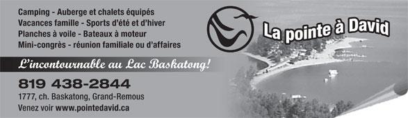 La Pointe A David (819-438-2844) - Annonce illustrée======= - Camping - Auberge et chalets équipés Vacances famille - Sports d été et d hiver Planches à voile - Bateaux à moteur Mini-congrès - réunion familiale ou d affaires 819 438-2844 1777, ch. Baskatong, Grand-Remous Venez voir www.pointedavid.ca L incontournable au Lac Baskatong!
